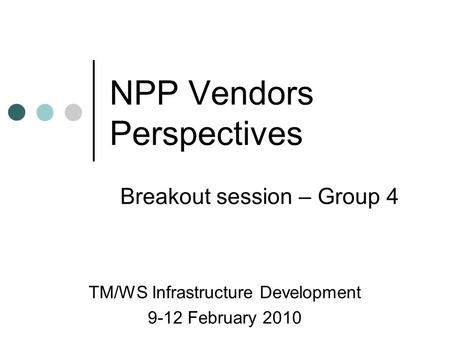 NPP Vendors Perspectives TM/WS Infrastructure Development 9-12 February 2010 Breakout session – Group 4.