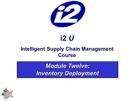 I2 U Intelligent Supply Chain Management Course Module Twelve: Inventory Deployment.