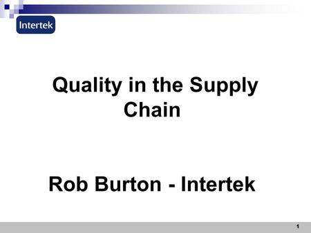 1 Quality in the Supply Chain Rob Burton - Intertek.