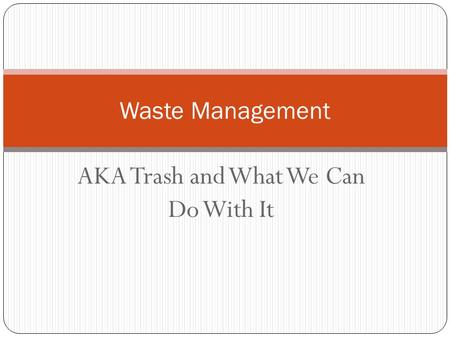 AKA Trash and What We Can Do With It Waste Management.