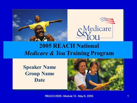 REACH 2005 - Module 10 - May 9, 20051 2005 REACH National Medicare & You Training Program Speaker Name Group Name Date.