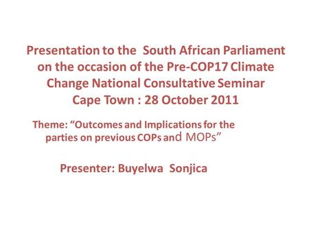 Presentation to the South African Parliament on the occasion of the Pre-COP17 Climate Change National Consultative Seminar Cape Town : 28 October 2011.
