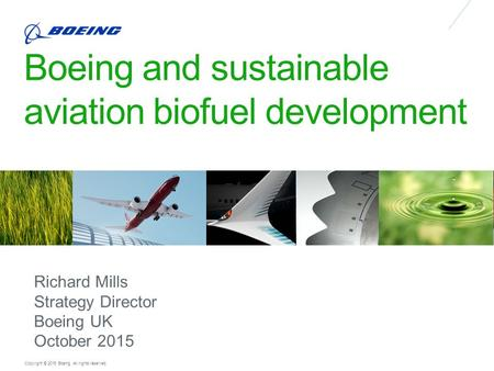 Copyright © 2015 Boeing. All rights reserved. Boeing and sustainable aviation biofuel development Richard Mills Strategy Director Boeing UK October 2015.