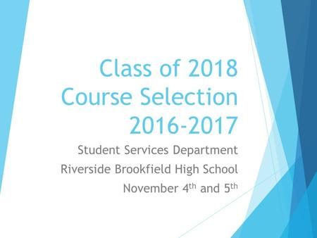 Class of 2018 Course Selection 2016-2017 Student Services Department Riverside Brookfield High School November 4 th and 5 th.