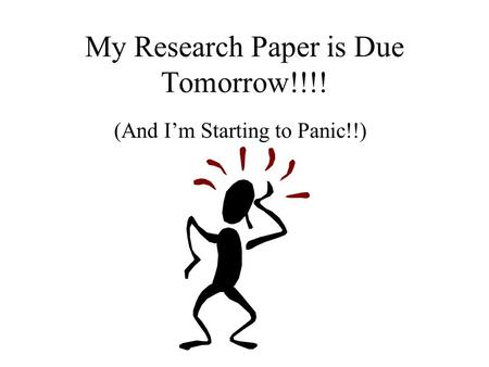 My Research Paper is Due Tomorrow!!!! (And I'm Starting to Panic!!)