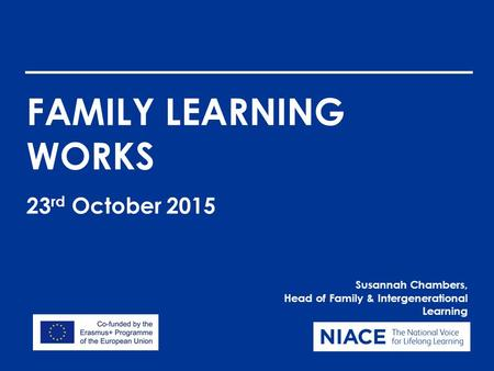 FAMILY LEARNING WORKS Susannah Chambers, Head of Family & Intergenerational Learning 23 rd October 2015.
