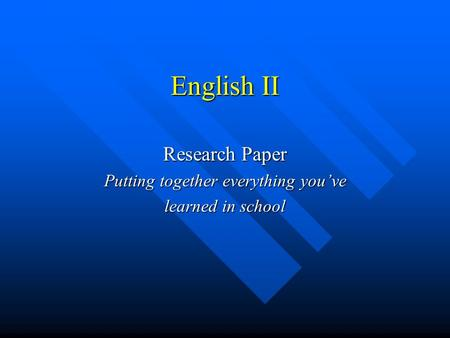 English II Research Paper Putting together everything you've learned in school.