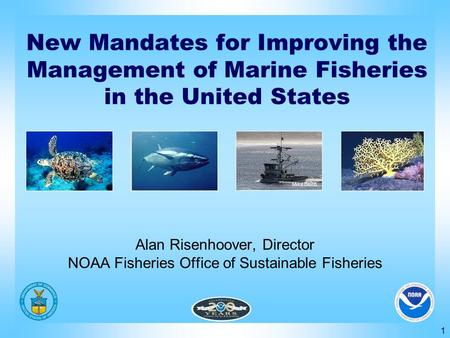 1 Alan Risenhoover, Director NOAA Fisheries Office of Sustainable Fisheries New Mandates for Improving the Management of Marine Fisheries in the United.