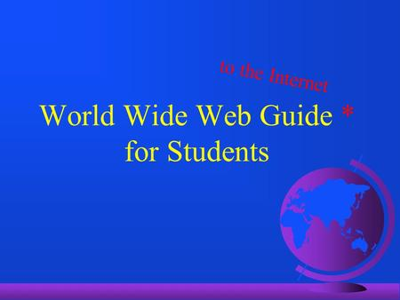 World Wide Web Guide * for Students to the Internet.