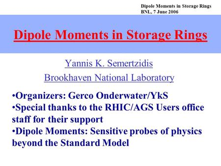 Dipole Moments in Storage Rings Yannis K. Semertzidis Brookhaven National Laboratory Dipole Moments in Storage Rings BNL, 7 June 2006 Organizers: Gerco.
