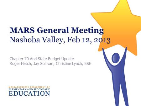 MARS General Meeting Nashoba Valley, Feb 12, 2013 Chapter 70 And State Budget Update Roger Hatch, Jay Sullivan, Christine Lynch, ESE.