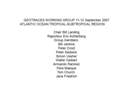 GEOTRACES WORKING GROUP 11-12 September 2007 ATLANTIC OCEAN TROPICAL-SUBTROPICAL REGION Chair Bill Landing Raporteur Eric Achterberg Group members: Bill.