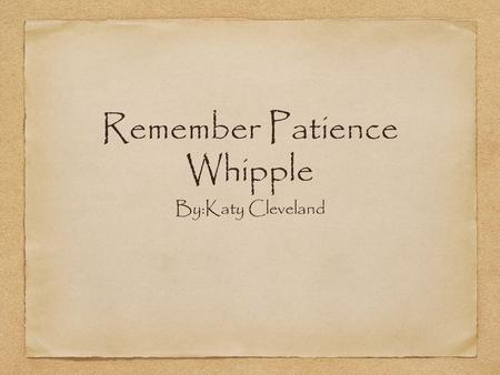 Remember Patience Whipple By:Katy Cleveland. How they got here They came to America on the Mayflower (a ship) it took them 65 days to get here. They had.