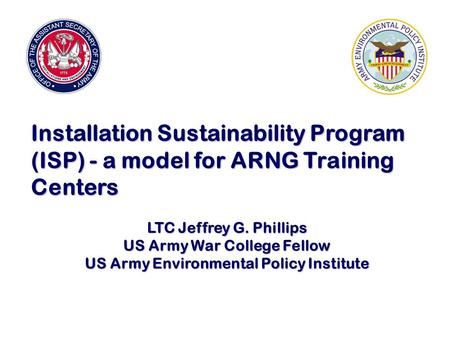 Installation Sustainability Program (ISP) - a model for ARNG Training Centers LTC Jeffrey G. Phillips US Army War College Fellow US Army Environmental.