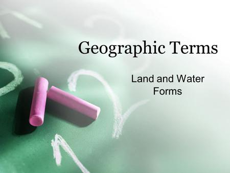 Geographic Terms Land and Water Forms. You will be creating your own country soon. In addition to taking notes, you will draw a visual of each term given.