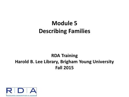 Module 5 Describing Families RDA Training Harold B. Lee Library, Brigham Young University Fall 2015.