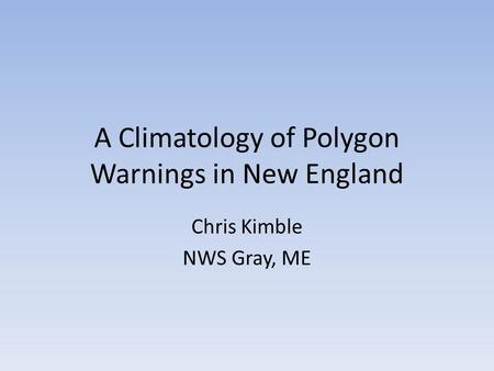 A Climatology of Polygon Warnings in New England Chris Kimble NWS Gray, ME.
