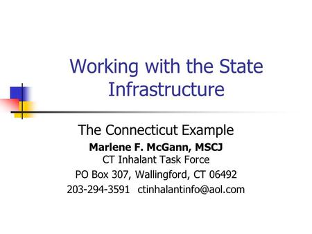 Working with the State Infrastructure The Connecticut Example Marlene F. McGann, MSCJ CT Inhalant Task Force PO Box 307, Wallingford, CT 06492 203-294-3591.