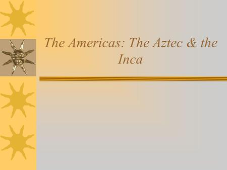 The Americas: The Aztec & the Inca. Toltec Heritage Many Aztec traditions and cultural practices were adopted from their predecessors, the Toltecs. The.