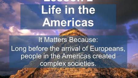 Chapter 7, Lesson 2 Life in the Americas It Matters Because: Long before the arrival of Europeans, people in the Americas created complex societies.