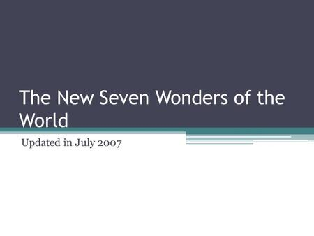 The New Seven Wonders of the World Updated in July 2007.