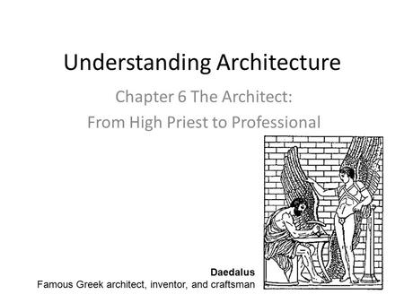Understanding Architecture Chapter 6 The Architect: From High Priest to Professional Daedalus Famous Greek architect, inventor, and craftsman.