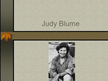 Judy Blume. Judy's Personal Life Born in 1938 in New Jersey 2 Children-- Daughter Randy and son Larry 1 Grandson– Elliott Married George Cooper in 1987.