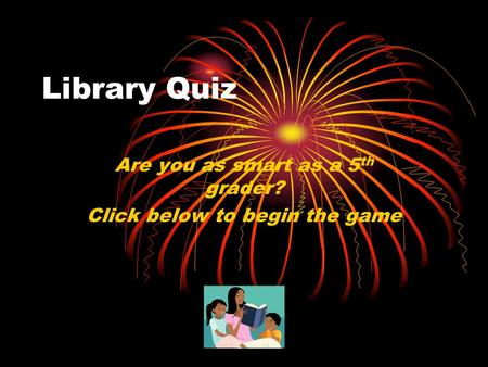 Library Quiz Are you as smart as a 5 th grader? Click below to begin the game.