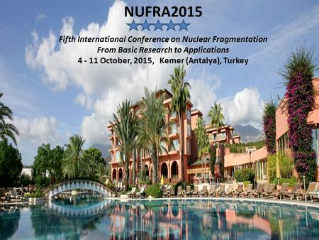 NUFRA2015 Fifth International Conference on Nuclear Fragmentation From Basic Research to Applications 4 - 11 October, 2015, Kemer (Antalya), Turkey.