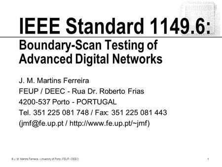 © J. M. Martins Ferreira - University of Porto (FEUP / DEEC)1 IEEE Standard 1149.6: Boundary-Scan Testing of Advanced Digital Networks J. M. Martins Ferreira.
