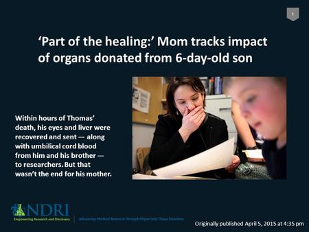 1 'Part of the healing:' Mom tracks impact of organs donated from 6-day-old son Originally published April 5, 2015 at 4:35 pm Within hours of Thomas' death,