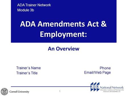 ADA Amendments Act & Employment: An Overview ADA Trainer Network Module 3b 1 Trainer's Name Trainer's Title Phone Email/Web Page.