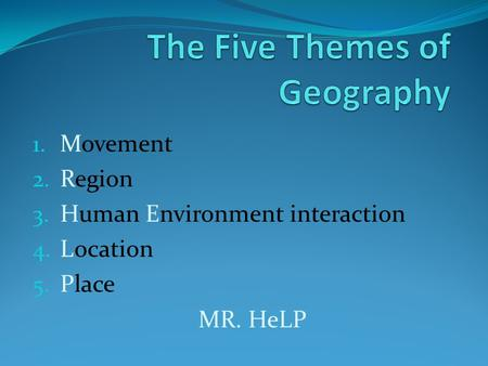 1. Movement 2. Region 3. Human Environment interaction 4. Location 5. Place MR. HeLP.