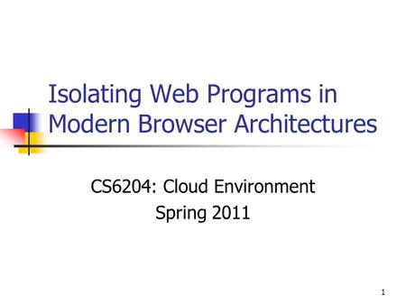 1 Isolating Web Programs in Modern Browser Architectures CS6204: Cloud Environment Spring 2011.