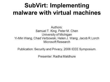 SubVirt: Implementing malware with virtual machines Authors: Samuel T. King, Peter M. Chen University of Michigan Yi-Min Wang, Chad Verbowski, Helen J.