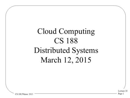 Lecture 18 Page 1 CS 188,Winter 2015 Cloud Computing CS 188 Distributed Systems March 12, 2015.