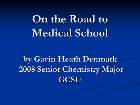 On the Road to Medical School by Gavin Heath Denmark 2008 Senior Chemistry Major GCSU.