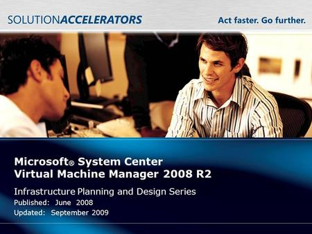 Microsoft ® System Center Virtual Machine Manager 2008 R2 Infrastructure Planning and Design Series Published: June 2008 Updated: September 2009.