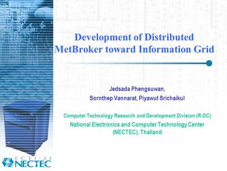 Development of Distributed MetBroker toward Information Grid Jedsada Phengsuwan, Sornthep Vannarat, Piyawut Srichaikul Computer Technology Research and.