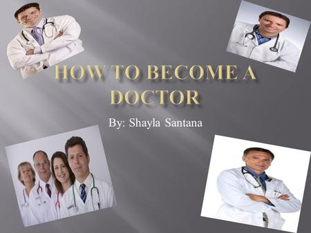 By: Shayla Santana. I hope to learn how you become a doctor. The question that would lead me to finding out how you become a doctor is what are the requirements.