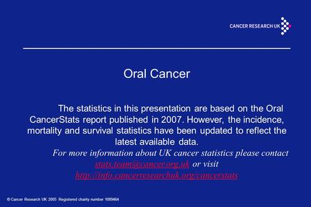 © Cancer Research UK 2005 Registered charity number 1089464 Oral Cancer The statistics in this presentation are based on the Oral CancerStats report published.