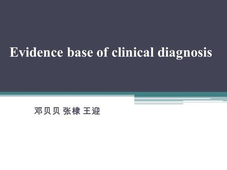 Evidence base of clinical diagnosis 邓贝贝 张棣 王迎. Category of diagnostic test laboratory examination medical history and information from physical examination.