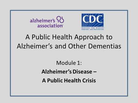 Module 1: Alzheimer's Disease – A Public Health Crisis A Public Health Approach to Alzheimer's and Other Dementias.