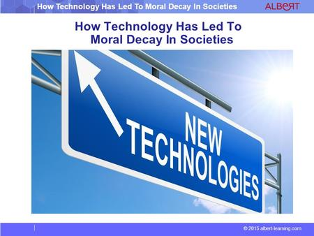 How Technology Has Led To Moral Decay In Societies © 2015 albert-learning.com How Technology Has Led To Moral Decay In Societies.