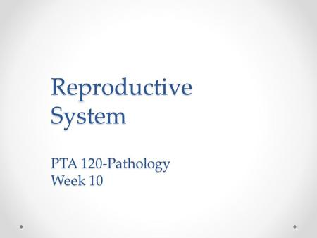 Reproductive System PTA 120-Pathology Week 10. Objectives Describe the anatomy, physiology, and functions of the reproductive system. Demonstrate knowledge.