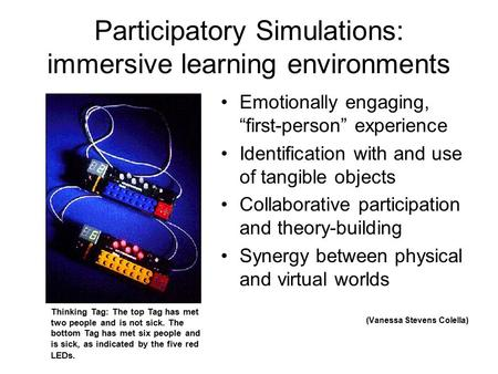 "Participatory Simulations: immersive learning environments Emotionally engaging, ""first-person"" experience Identification with and use of tangible objects."