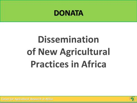 Forum for Agricultural Research in Africa DONATA Dissemination of New Agricultural Practices in Africa.