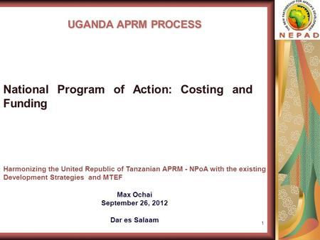1 UGANDA APRM PROCESS Harmonizing the United Republic of Tanzanian APRM - NPoA with the existing Development Strategies and MTEF Max Ochai September 26,
