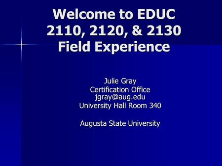 Welcome to EDUC 2110, 2120, & 2130 Field Experience Julie Gray Certification Office University Hall Room 340 Augusta State University.