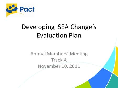 Developing SEA Change's Evaluation Plan Annual Members' Meeting Track A November 10, 2011.